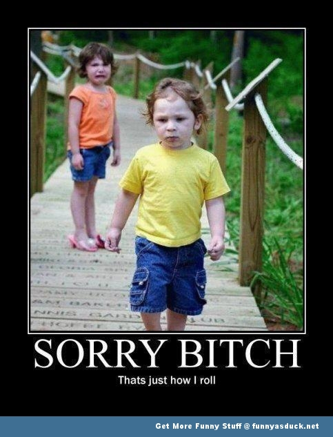 sorry bitch kids how i roll meme funny pics pictures pic picture image photo images photos lol