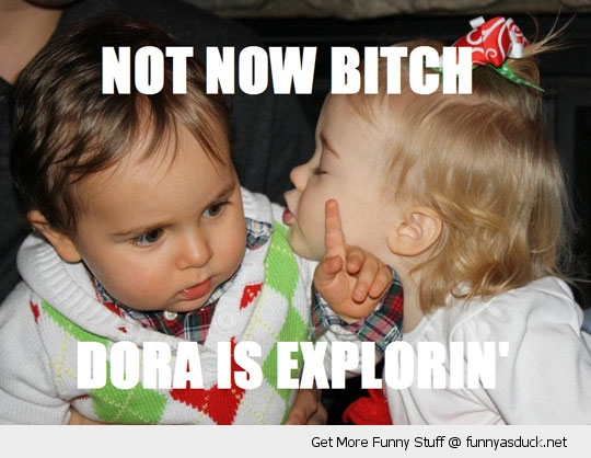 not now bitch dora kids babys funny pics pictures pic picture image photo images photos lol