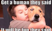 get a human they said fun scared dog animal man cuddling hugging squashing funny pics pictures pic picture image photo images photos lol