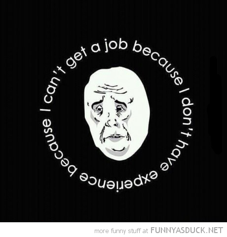 employment vicious circle student ok guy meme need experience job funny pics pictures pic picture image photo images photos lol