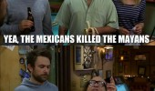 always sunny philadelphia tv scene mayans mexicans funny pics pictures pic picture image photo images photos lol