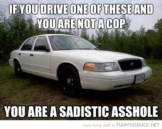 drive one these cars not a cop sadistic asshole funny pics pictures pic picture image photo images photos lol