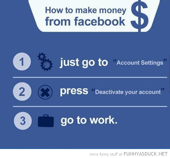 make money from facebook deactivate account go to work funny pics pictures pic picture image photo images photos lol