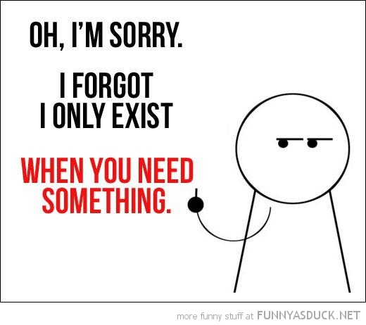 sorry forgot only exist when you need something quote funny pics pictures pic picture image photo images photos lol