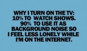 turn on tv quote 10% watch shows 90% background noise lonely internet funny pics pictures pic picture image photo images photos lol