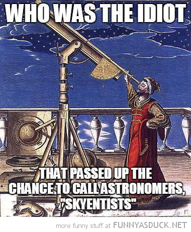 astronomers idiot passed up chance skyentists funny pics pictures pic picture image photo images photos lol