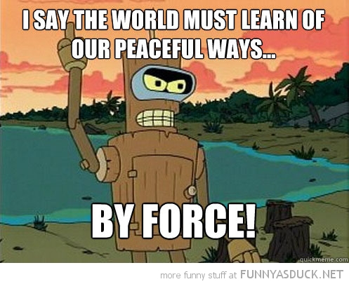 bender futurama peaceful ways by force funny pics pictures pic picture image photo images photos lol