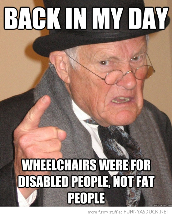 grumpy old man senior citizen back in my day wheelchairs were for disabled people not fat meme funny pics pictures pic picture image photo images photos lol