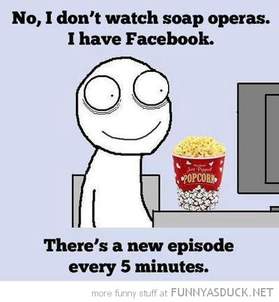 don't watch soap operas got facebook new episode every 5 minutes comic funny pics pictures pic picture image photo images photos lol