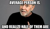 george carlin think how stupid average person is half are supider quote funny pics pictures pic picture image photo images photos lol