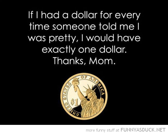 if i had one dollar every time someone said pretty thanks mom quote funny pics pictures pic picture image photo images photos lol