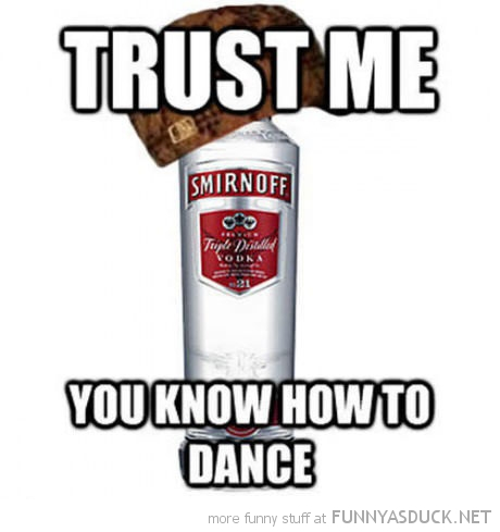 scumbag vodka drink alcohol trust me you know how to dance funny pics pictures pic picture image photo images photos lol