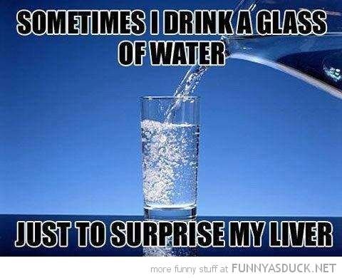 sometimes drink glass water surprise liver funny pics pictures pic picture image photo images photos lol