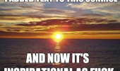 add text sunrise inspirational as fuck quote funny pics pictures pic picture image photo images photos lol
