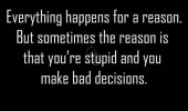 everything happens for a reason sometimes you're stupid quote funny pics pictures pic picture image photo images photos lol