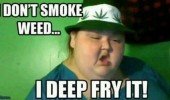 fat girl marijuana hash weed don't smoke deep fry it drugs funny pics pictures pic picture image photo images photos lol