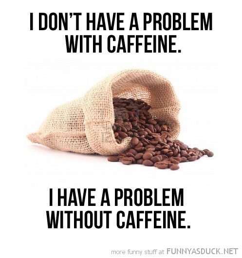 don't have problem with caffeine coffee funny pics pictures pic picture image photo images photos lol