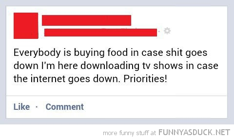download tv shows in-case internet go's down priorities facebook status funny pics pictures pic picture image photo images photos lol