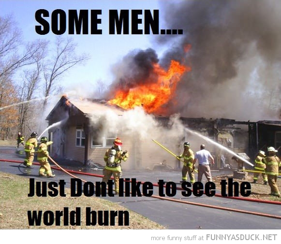 fire fighters house some men don't want to see world burn funny pics pictures pic picture image photo images photos lol