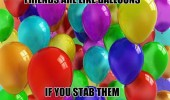 friends like balloons stab them they die funny pics pictures pic picture image photo images photos lol