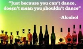 just because can't dance means shouldn't quote alcohol funny pics pictures pic picture image photo images photos lol