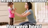 kid girl mom you weren't downloaded were born funny pics pictures pic picture image photo images photos lol
