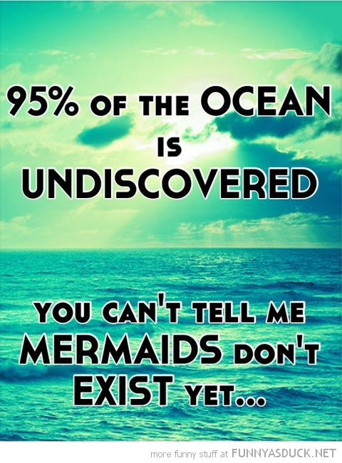 95% ocean undiscovered can't tell me mermaids don't exist funny pics pictures pic picture image photo images photos lol