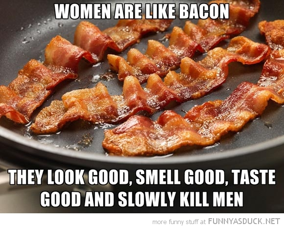 Woman Are Like Bacon