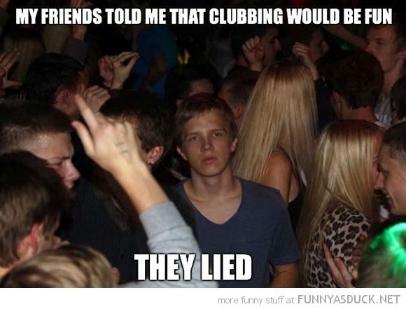 Clubbing Isn't Always fun